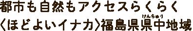 都市も自然もアクセスらくらく〈ほどよいイナカ〉福島県中地区